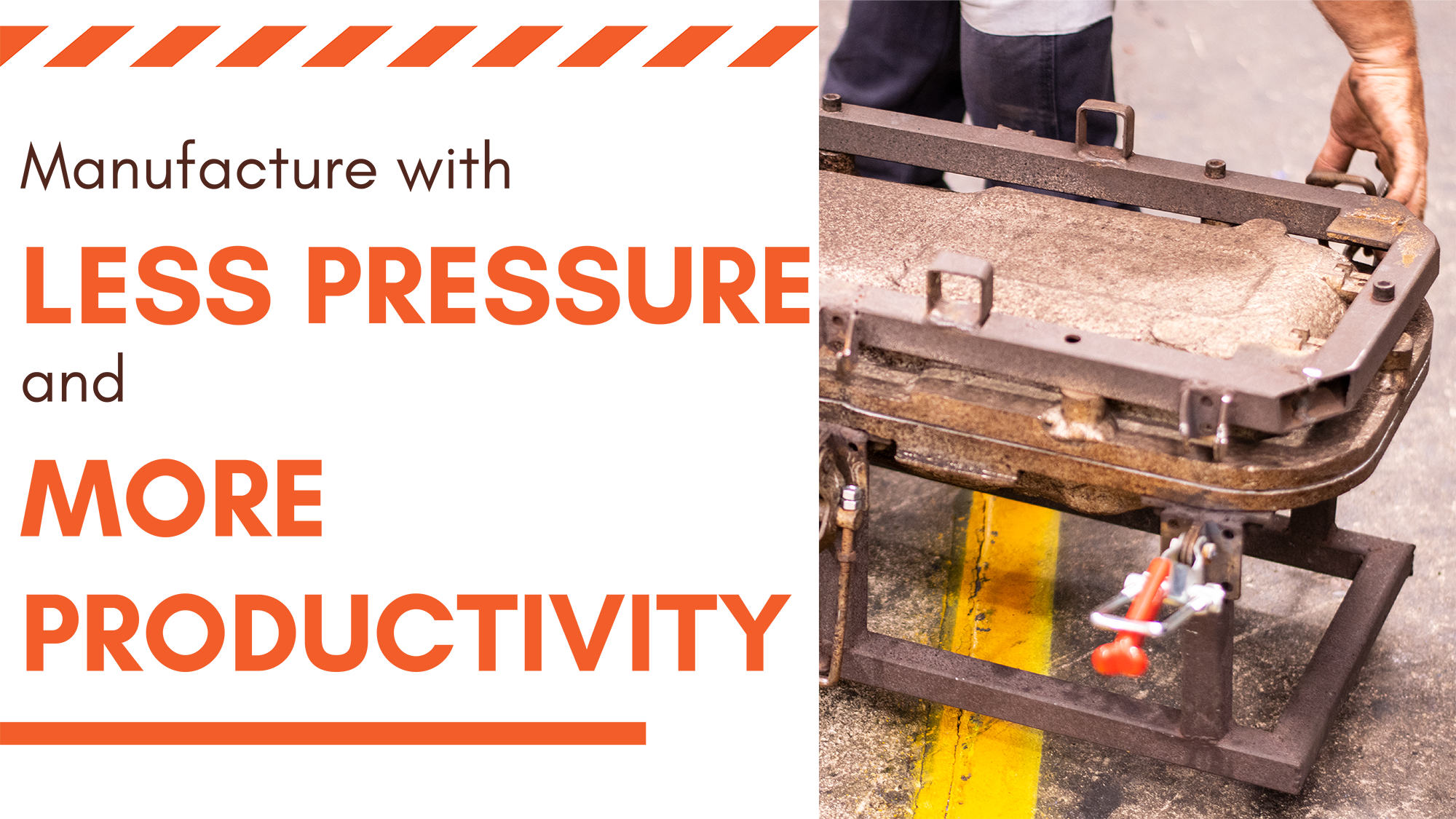 Manufacture with less pressure and more productivity.
